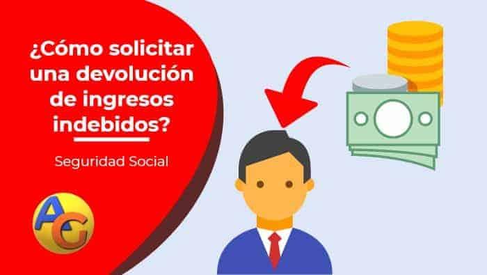 ¿Cómo solicitar la devolución de Ingresos Indebidos en Seguridad Social?