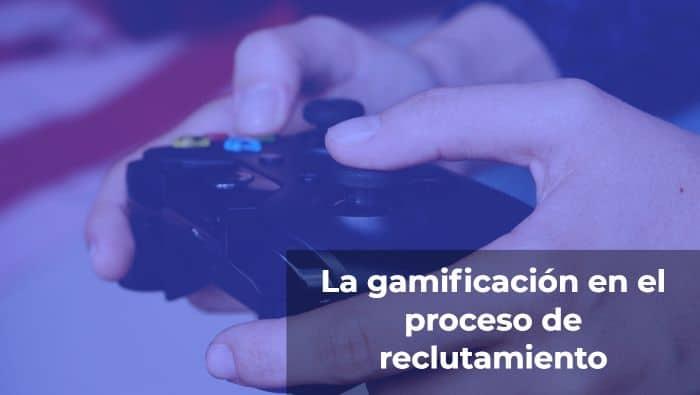 La gamificación en el proceso de reclutamiento