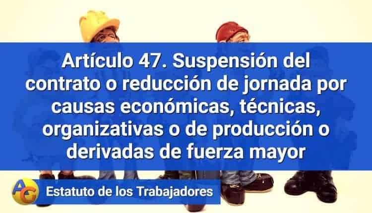 Artículo 47. Suspensión del contrato o reducción de jornada por causas económicas, técnicas, organizativas o de producción o derivadas de fuerza mayor